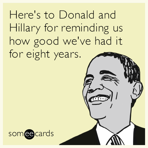 Here's to Donald and Hillary for reminding us how good we've had it for eight years.