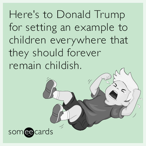 Here's to Donald Trump for setting an example to children everywhere that they should forever remain childish.