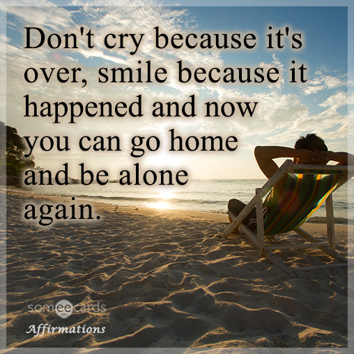 Don't cry because it's over, smile because it happened and now you can go home and be alone again.