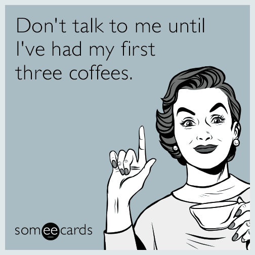 Don't talk to me until I've had my first three coffees.