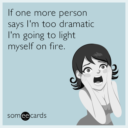 If one more person says in too dramatic I'm going to light myself on fire.