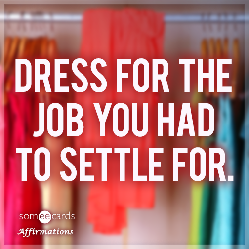 Dress for the job you had to settle for.
