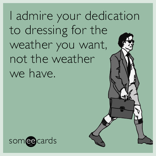 I admire your dedication to dressing for the weather you want, not the weather we have.