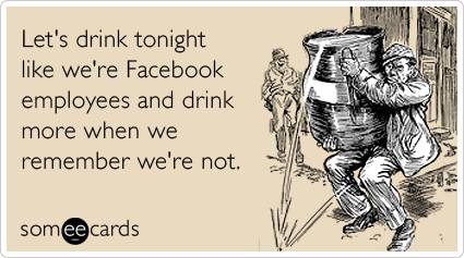 Let's drink tonight like we're Facebook employees and drink more when we remember we're not.