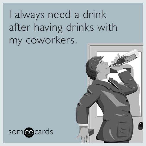 I always need a drink after having drinks with my coworkers.
