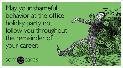 May your shameful behavior at the holiday office party not follow you throughout the remainder of your career