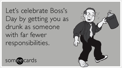 Let's celebrate Boss's Day by getting you as drunk as someone with far fewer responsibilities.