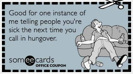 Office Coupon: Good for one instance of me telling people you're sick the next time you call in hungover.