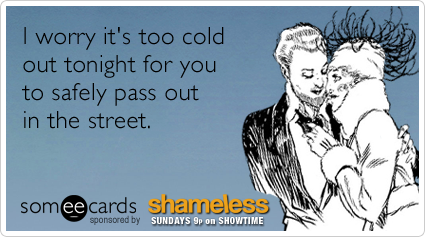 I worry it's too cold out tonight for you to safely pass out in the street