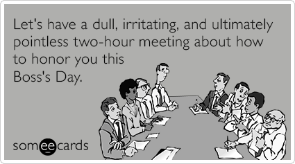 Let's have a dull, irritating, and ultimately pointless two-hour meeting about how to honor you this Boss's Day.