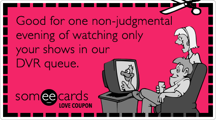 someecards.com - Love Coupon: Good for one non-judgmental evening of watching only your shows in our DVR queue.