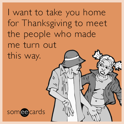 I want to take you home for Thanksgiving to meet the people who made me turn out this way.