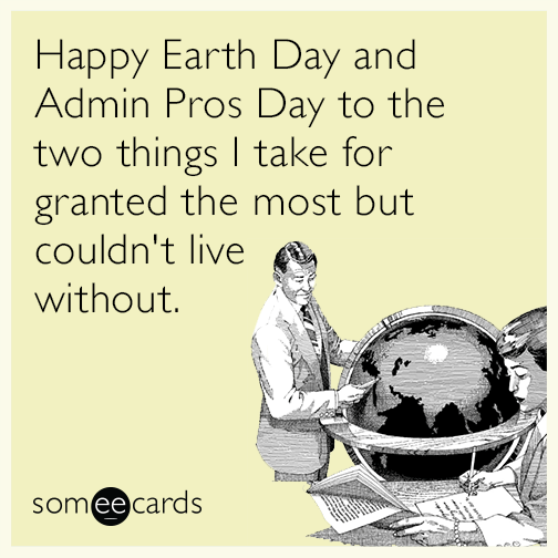 Happy Earth Day and Admin Pros Day to the two things I take for granted the most but couldn't live without.