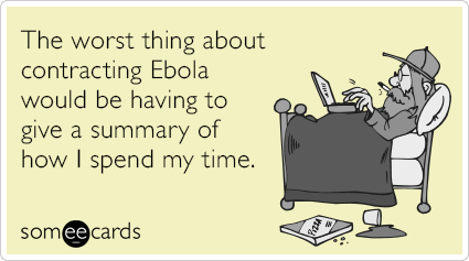 The worst thing about contracting Ebola would be having to give a summary of how I spend my time.