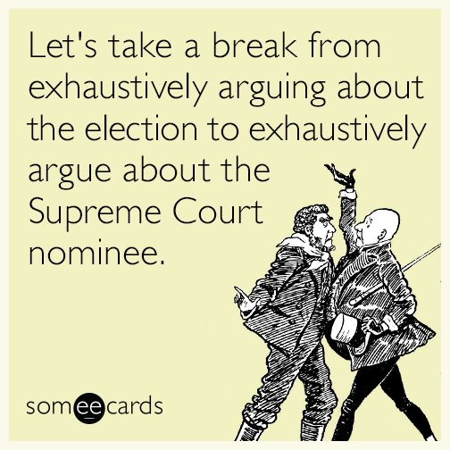 Let's take a break from exhaustively arguing about the election to exhaustively argue about the Supreme Court nominee.