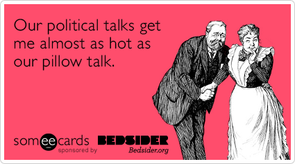Our political talks get me almost as hot as our pillow talk.