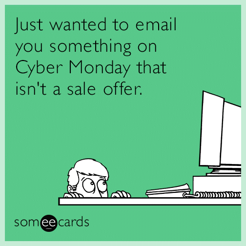 Just wanted to email you something on Cyber Monday that isn't a sale offer.