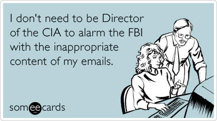 I don't need to be Director of the CIA to alarm the FBI with the inappropriate content of my emails.