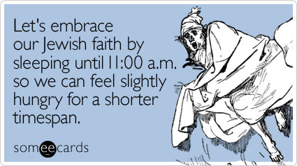 Let's embrace our Jewish faith by sleeping until 11:00 a.m. so we can feel slightly hungry for a shorter timespan