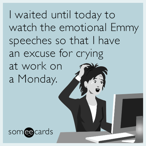 I waited until today to watch the emotional Emmy speeches so that I have an excuse for crying at work on a Monday.