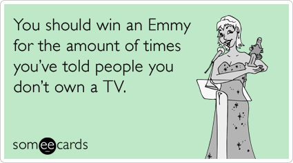 You should win an Emmy for the amount of times you've told people you don't own a TV.