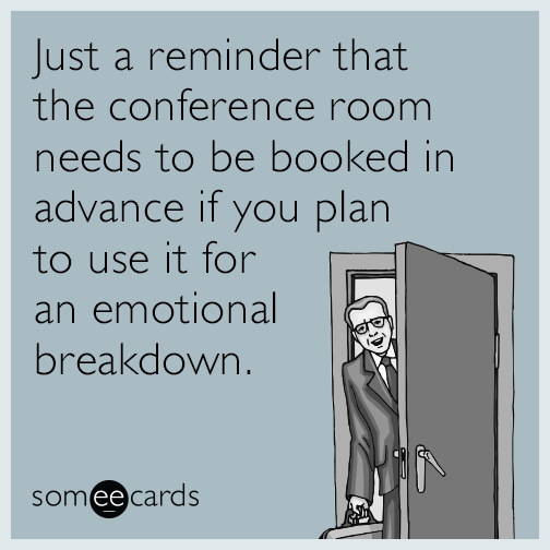 Just a reminder that the conference room needs to be booked in advance if you plan to use it for an emotional breakdown.