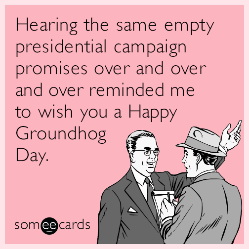 Hearing the same empty presidential campaign promises over and over and over reminded me to wish you a Happy Groundhog Day.