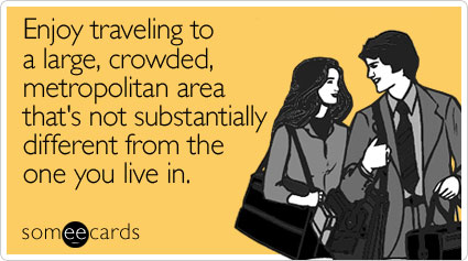 Enjoy traveling to a large, crowded, metropolitan area that's not substantially different from the one you live in