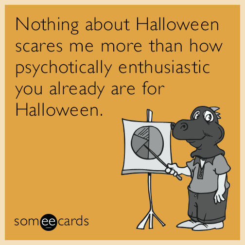 Nothing about Halloween scares me more than how psychotically enthusiastic you already are for Halloween.