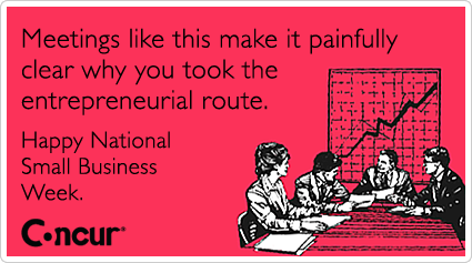 Meetings like this make it painfully clear why you took the entrepreneurial route. Happy National Small Business Week.