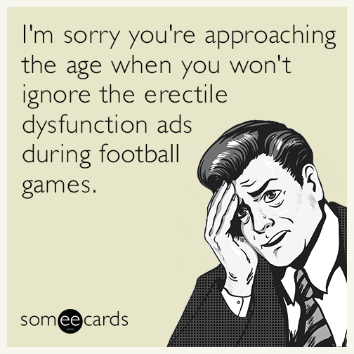 I'm sorry you're approaching the age when you won't ignore the erectile dysfunction ads during football games.