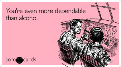 You're even more dependable than alcohol