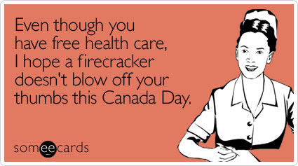 Even though you have free health care, I hope a firecracker doesn't blow off your thumbs this Canada Day