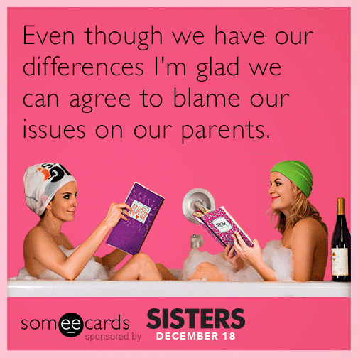 Even though we have our differences I'm glad we can agree to blame our issues on our parents.