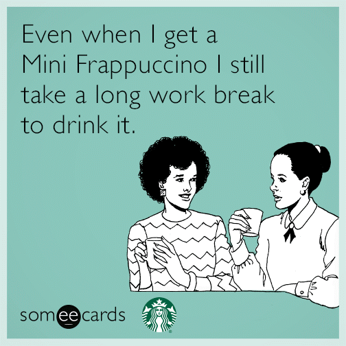 Even when I get a Mini Frappuccino I still take a long work break to drink it.