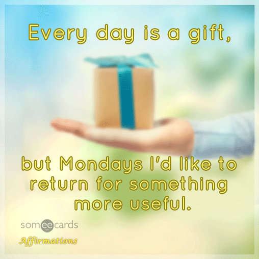 Every day is a gift, but Mondays I'd like to return for something more useful.
