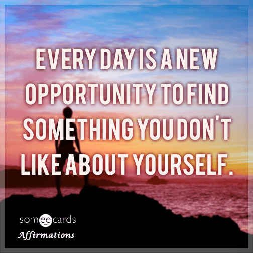 Every day is a new opportunity to find something you don't like about yourself.