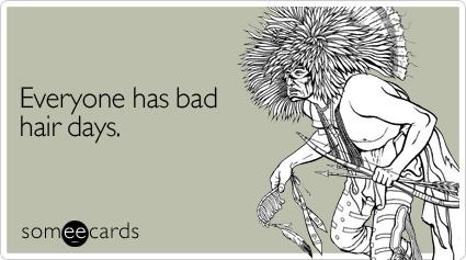 Everyone has bad hair days