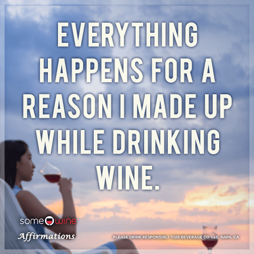 Everything happens for a reason I made up while drinking wine.