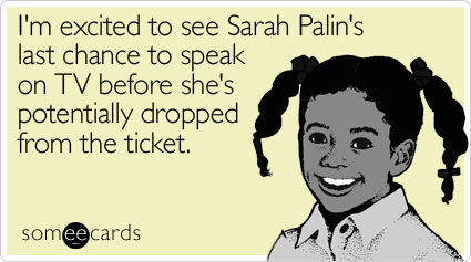 I'm excited to see Sarah Palin's last chance to speak on TV before she's potentially dropped from the ticket