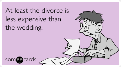 At least the divorce is less expensive than the wedding.