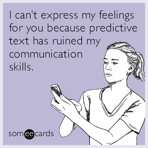 I can't express my feelings for you because predictive text has ruined my communication skills.