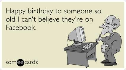 Happy birthday to someone so old I can't believe they're on Facebook.