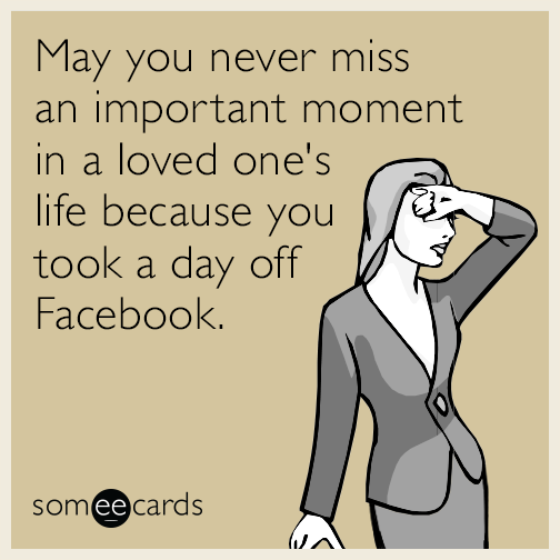 May you never miss an important moment in a loved one's life because you took a day off Facebook.
