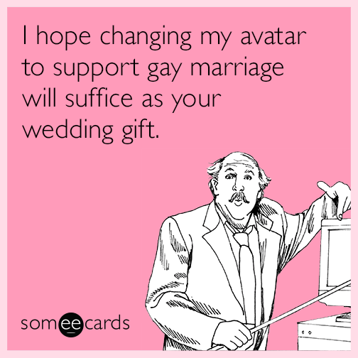 I hope changing my avatar to support gay marriage will suffice as your wedding gift.