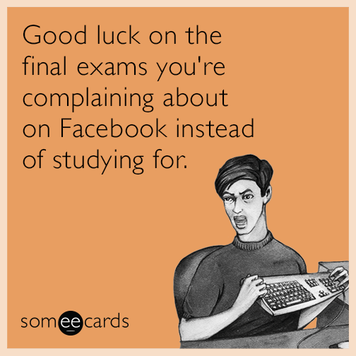 Good luck on the final exams you're complaining about on Facebook instead of studying for.