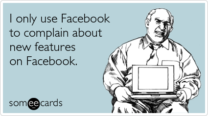 someecards.com - I only use Facebook to complain about new features on Facebook