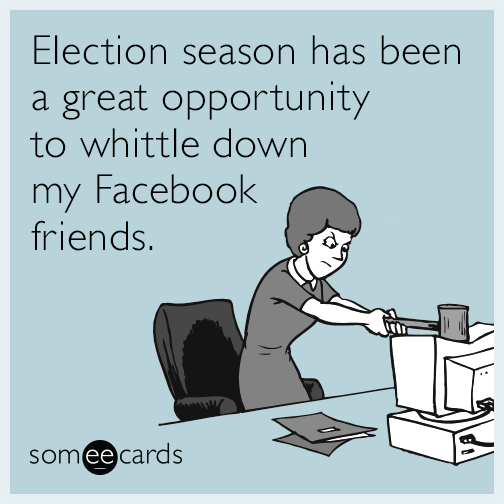 Election season has been a great opportunity to whittle down my Facebook friends.