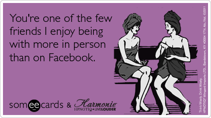 You're one of the few friends I enjoy being with more in person than on Facebook.
