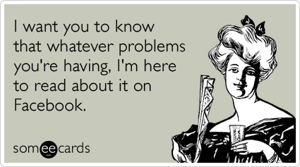 I want you to know that whatever problems you're having, I'm here to read about it on Facebook.